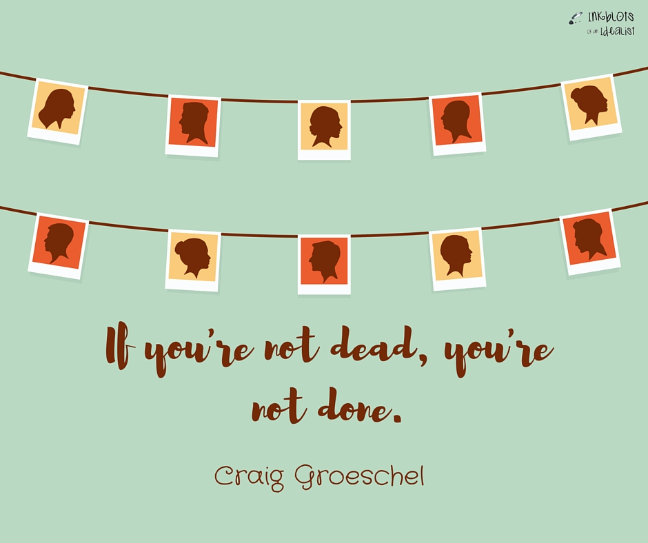 If you're not dead, you're not done -Craig Groeschel