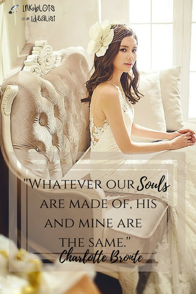 """Whatever our souls are made of, his and mine are the same."" -Charlotte Bronte"