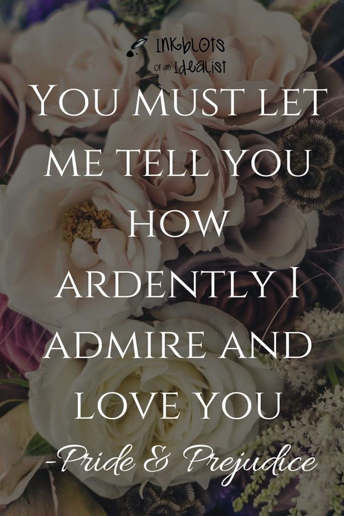 """You must let me tell you how ardently I admire and love you."" Jane Austen//Pride & Prejudice// Inkblots of an Idealist // 15 Picture Quotes on Love & Marriage (click to see Tolkien, Oscar Wilde, and the writer of Proverbs all together in one spot.)"