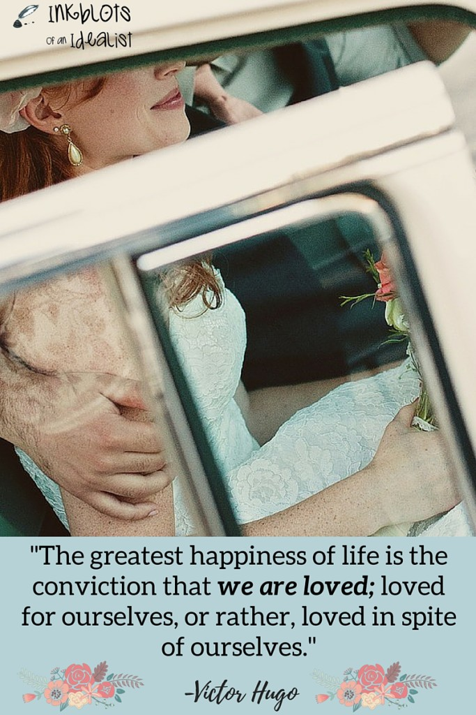 """The greatest happiness of life is the conviction that we are loved; loved for ourselves, or rather, loved in spite of ourselves."" -Victor Hugo // Inkblots of an Idealist // 15 Picture Quotes on Love & Marriage (click to see Tolkien, Oscar Wilde, and the writer of Proverbs all together in one spot.)"