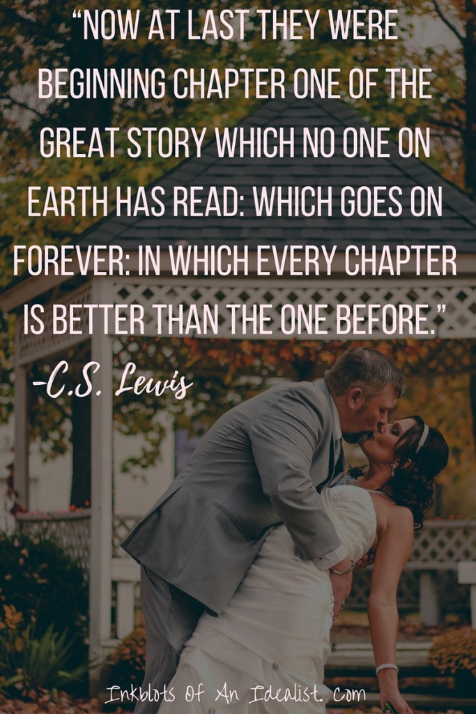"Now at last they were beginning chapter one of the great story which no one on earth has read; which goes on forever: in which every chapter is better than the one before."" -C.S. Lewis"