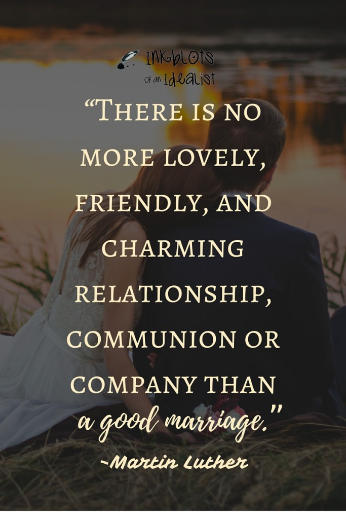 """There is no more lovely, friendly, and charming relationship, communion or company than a good marriage."" -Martin Luther"