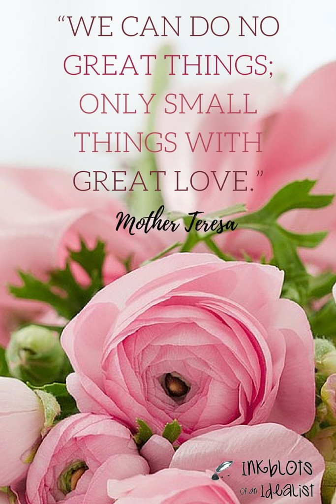 """We can do no great things; only small things with great love."" -Mother Teresa"