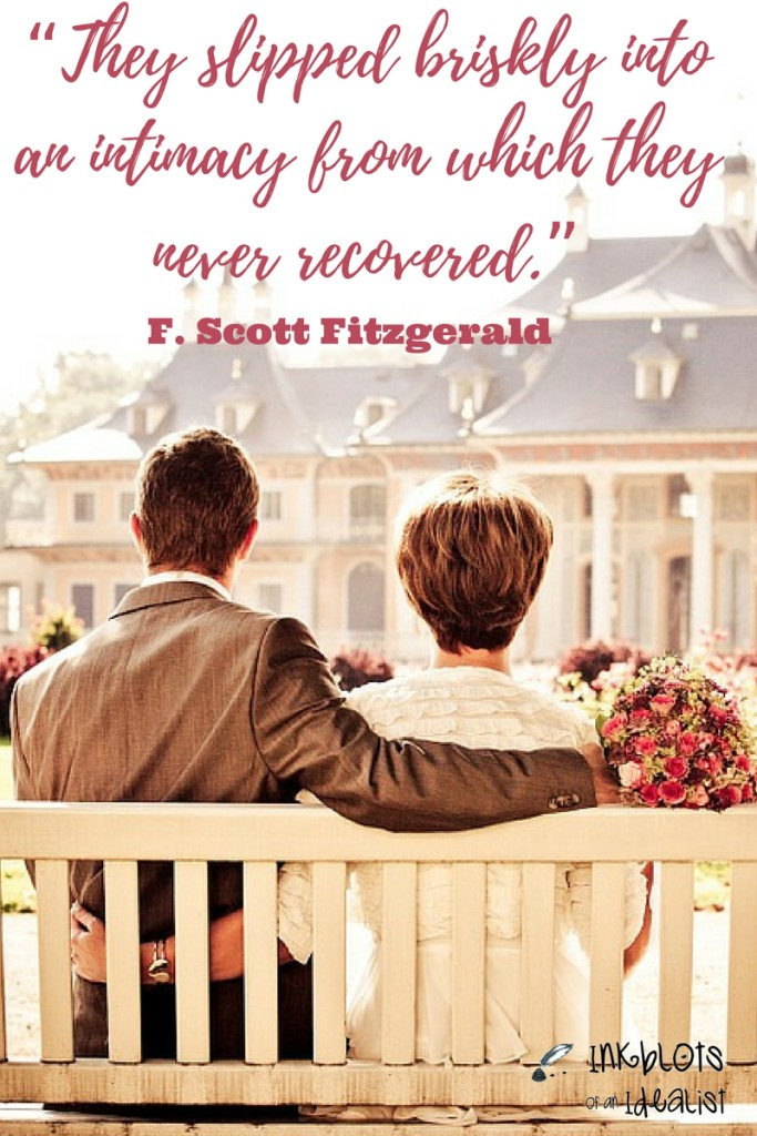 """They slipped briskly into an intimacy from which they never recovered."" -F. Scott Fitzgerald"