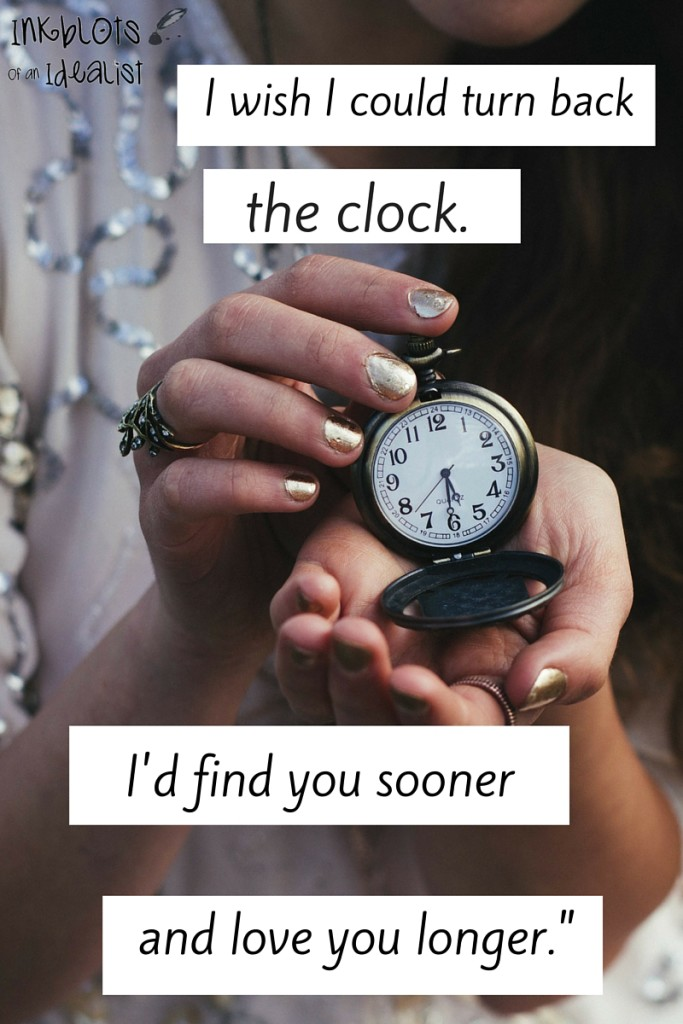 """I wish I could turn back the clock. I'd find you sooner and love you longer."" // Inkblots of an Idealist // 15 Picture Quotes on Love & Marriage (click to see Tolkien, Oscar Wilde, and the writer of Proverbs all together in one spot.)"