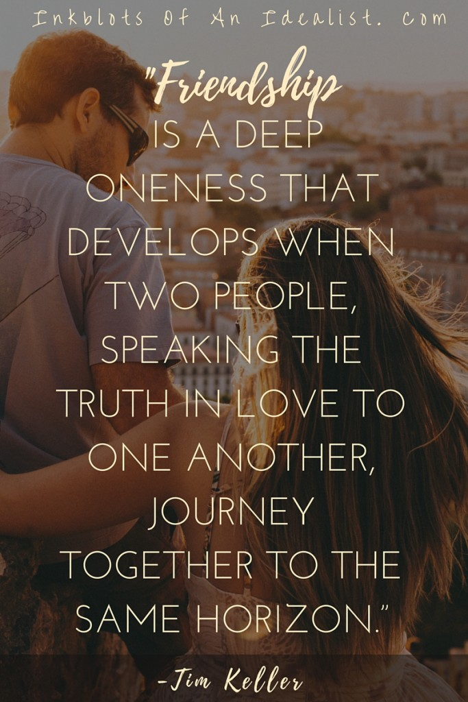 "Friendship is a deep oneness that develops when two people, speaking the truth in love to one another, journey together to the same horizon."" -Tim Keller"