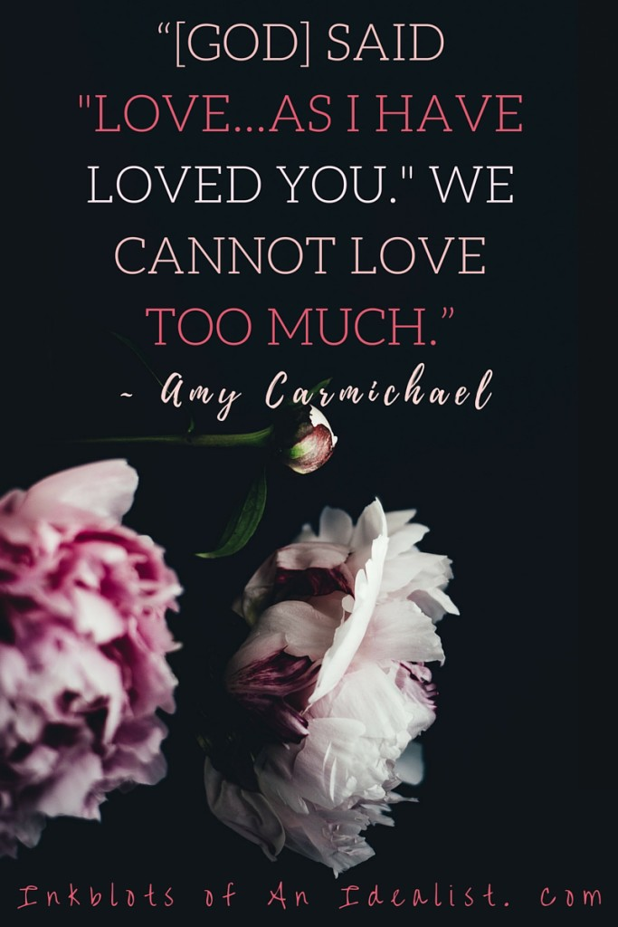 "God said, ""Love as I have loved you."" We cannot love too much."" -Amy Carmichael"