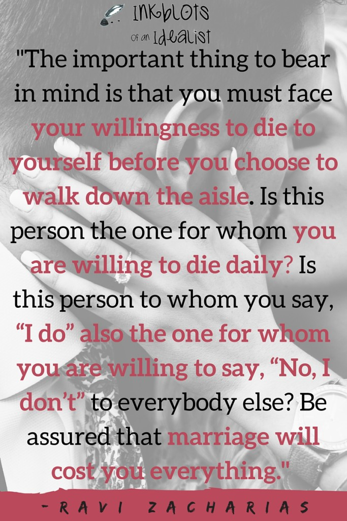 """The important thing to bear in mind is that you must face your willingness to die to yourself before you choose to walk down the aisle. Is this person the one for whom you are willing to die daily? Is this person to whom you say, ""I do"" also the one for whom you are willing to say, ""No, I don't"" to everybody else? Be assured that marriage will cost you everything."" -Ravi Zacharias"
