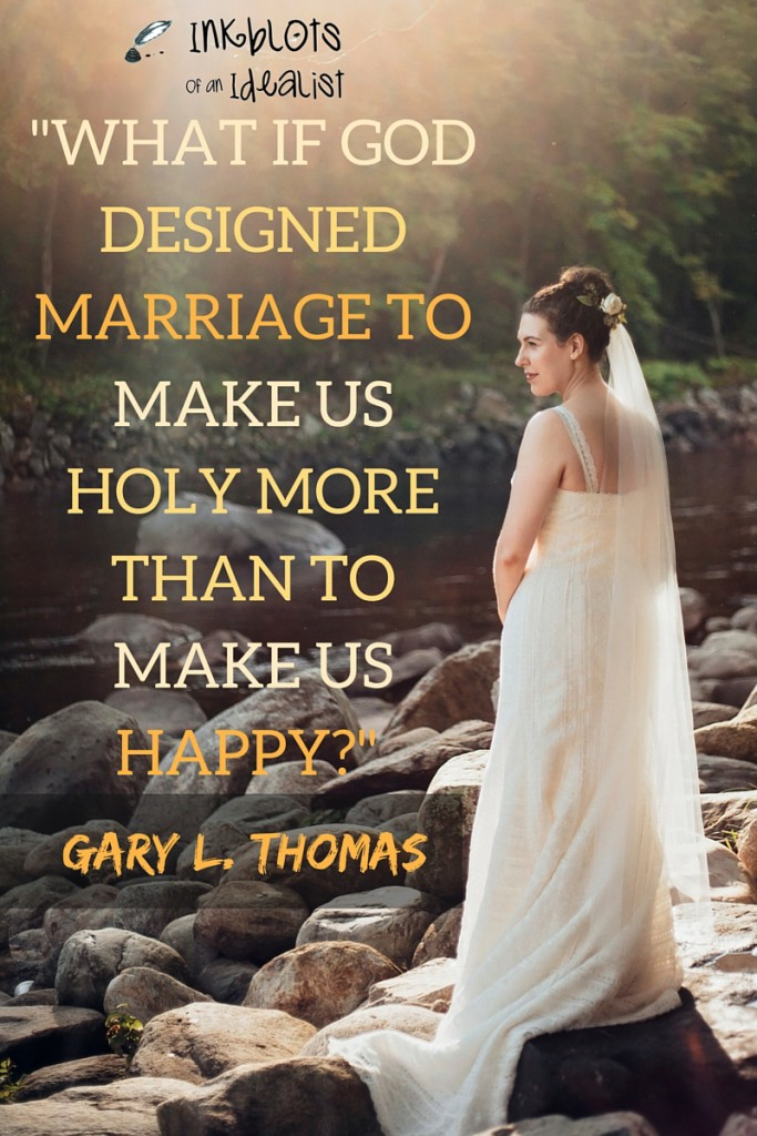 """WHAT IF GOD DESIGNED MARRIAGE TO MAKE US HOLY MORE THAN TO MAKE US HAPPY?"" -Gary Thomas // Sacred Marriage"