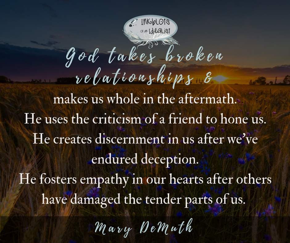 God takes broken relationships and makes us whole in the aftermath. He uses the criticism of a friend to hone us. He creates discernment in us after we've endured deception. He fosters empathy in our hearts after others have damaged the tender parts of us. -Mary DeMuth
