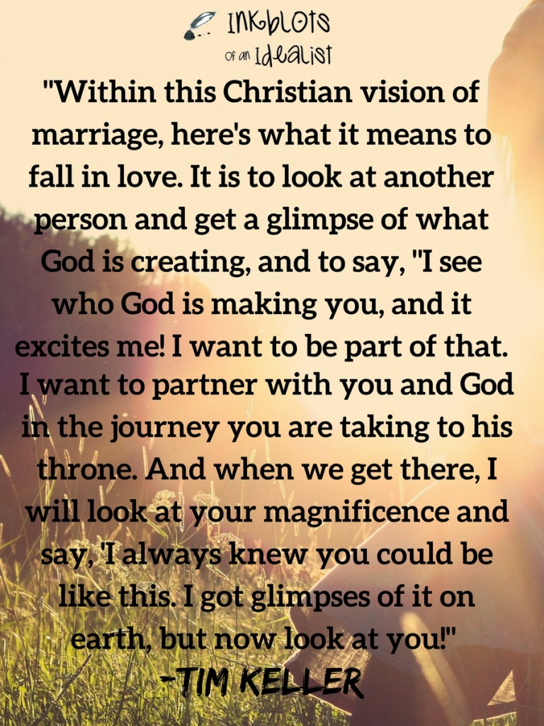 """Within this Christian vision of marriage, here's what it means to fall in love. It is to look at another person and get a glimpse of what God is creating, and to say, ""I see who God is making you, and it excites me! I want to be part of that. I want to partner with you and God in the journey you are taking to his throne. And when we get there, I will look at your magnificence and say, 'I always knew you could be like this. I got glimpses of it on earth, but now look at you!"" -Tim Keller"