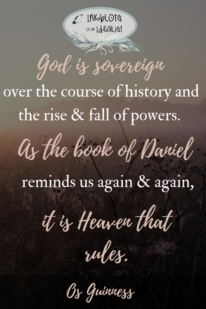 God is sovereign over the course of history and the rise and fall of powers. As the book of Daniel reminds us again and again , it is heaven that rules. -Os Guinness