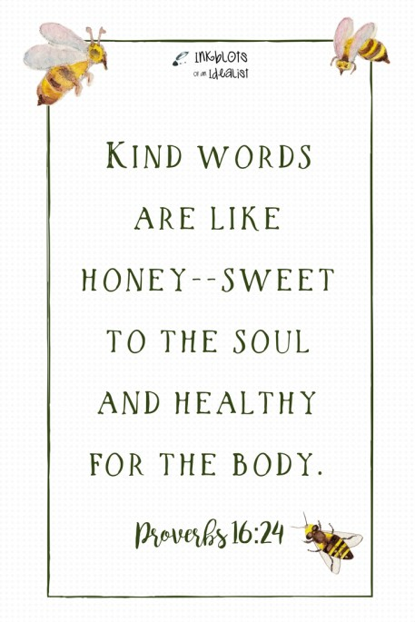 """Kind words are like honey--sweet to the soul and healthy for the body."" -Proverbs 16:24"