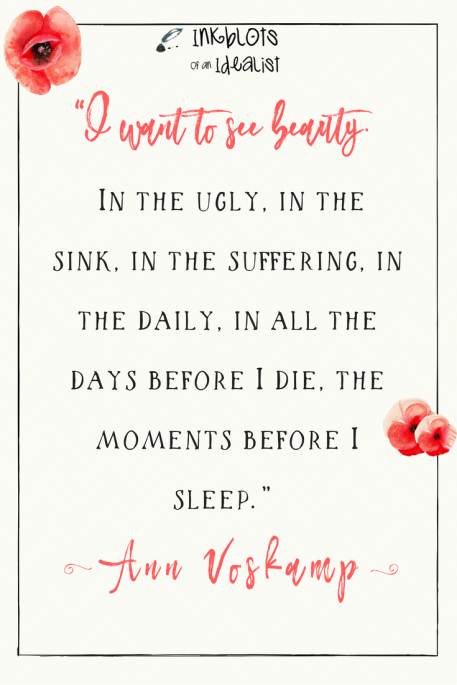 """I want to see beauty. In the ugly, in the sink, in the suffering, in the daily, in all the days before I die, the moments before I sleep."" -Ann Voskamp"