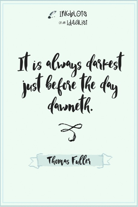 It's always darkest before the day dawneth. -Thomas Fuller
