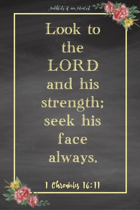 Look to the LORD and his strength; seek his face always. -1 Chronicles 16:11