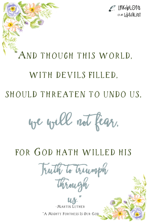 """And though this world, with devils filled, should threaten to undo us, we will not fear, for God hath willed his truth to triumph through us."" -From: ""A Mighty Fortress Is Our God"""