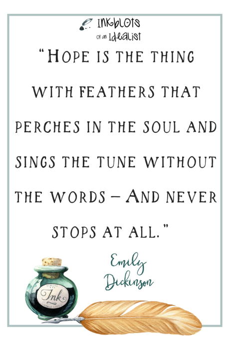 """Hope is the thing with feathers that perches in the soul and sings the tune without the words — And never stops at all."" -Emily Dickinson"