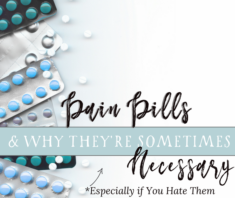 Why Pain Pills Are Sometimes Necessary: Especially If You Hate Them