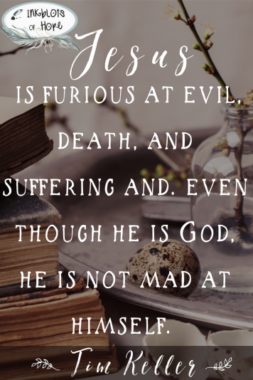 Jesus is furious at evil, death, and suffering and, even though he is God, he is not mad at himself. -Tim Keller